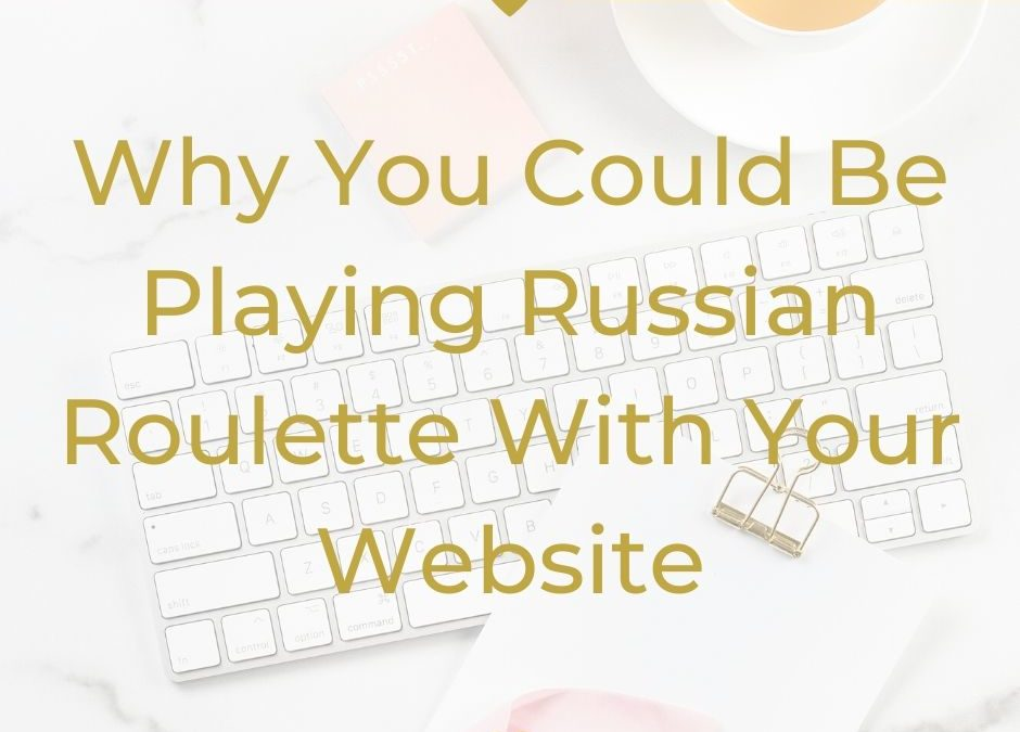 Why You Could Be Playing Russian Roulette With Your Website