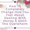 How To Completely Change How You Feel About Dealing With Money & Ditch The Overwhelm