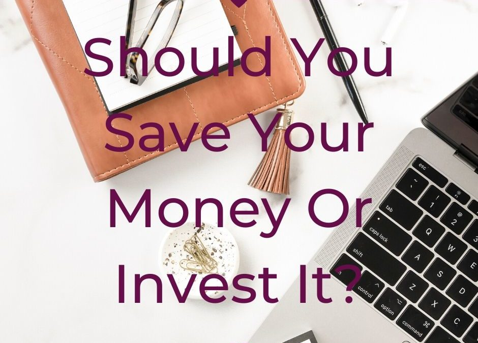 Should You Save Your Money Or Invest It?